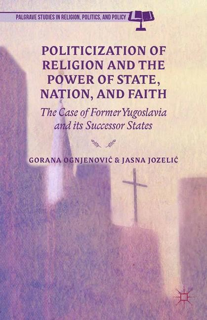 Politicization of Religion, the Power of State, Nation, and Faith   Ognjenovic / Jozelic / Ognjenovi? / Jozeli?   1st ed. 2014, 2015   Buch (Cover)