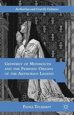 Abbildung von Tolhurst   Geoffrey of Monmouth and the Feminist Origins of the Arthurian Legend   1st ed. 2012   2012