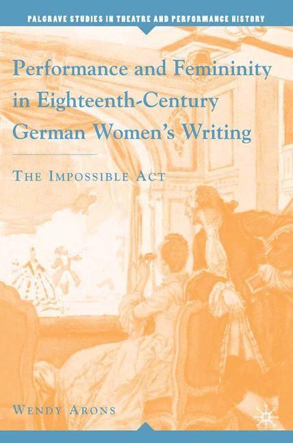 Abbildung von Arons / Wilmeth   Performance and Femininity in Eighteenth-Century German Women's Writing   1st ed. 2006   2006
