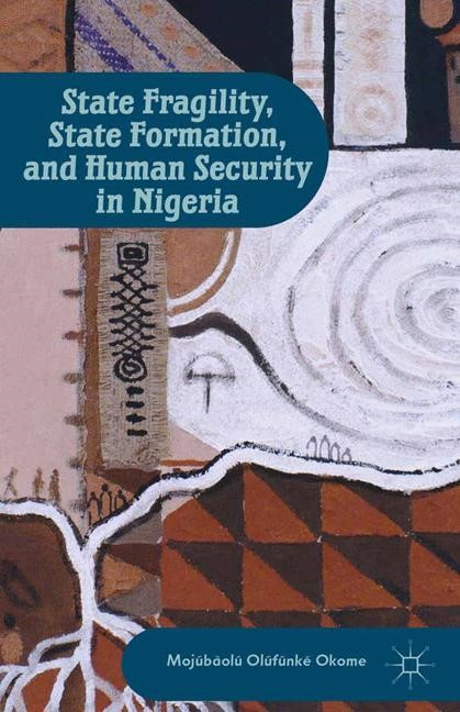 State Fragility, State Formation, and Human Security in Nigeria | Okome | 1st ed. 2013, 2013 | Buch (Cover)