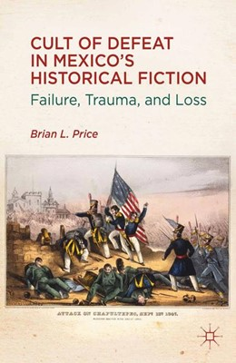 Abbildung von Price | Cult of Defeat in Mexico's Historical Fiction | 1st ed. 2012 | 2012 | Failure, Trauma, and Loss