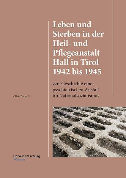 Abbildung von Seifert | Leben und Sterben in der Heil- und Pflegeanstalt Hall in Tirol 1942 bis 1945 | mit zahlreichen Abbildungen | 2016