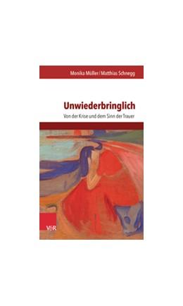 Abbildung von Schnegg / Müller | Unwiederbringlich | 2016 | Von der Krise und dem Sinn der...