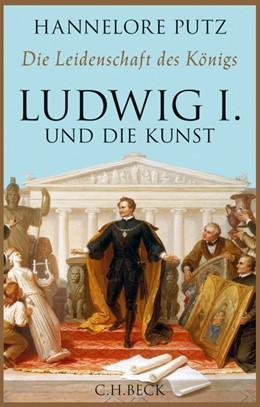 Abbildung von Putz | Die Leidenschaft des Königs | 2014 | Ludwig I. und die Kunst
