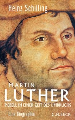 Abbildung von Schilling, Heinz   Martin Luther   4., aktualisierte Auflage   2016   Rebell in einer Zeit des Umbru...