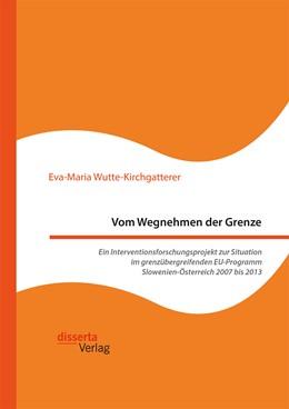 Abbildung von Wutte-Kirchgatterer   Vom Wegnehmen der Grenze. Ein Interventionsforschungsprojekt zur Situation im grenzübergreifenden EU-Programm Slowenien-Österreich 2007 bis 2013   2016
