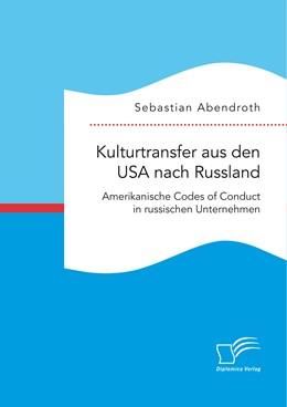 Abbildung von Abendroth   Kulturtransfer aus den USA nach Russland. Amerikanische Codes of Conduct in russischen Unternehmen   Erstauflage   2016