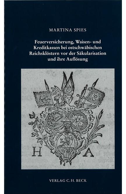 Cover: Martina Spies, Feuerversicherung, Waisen- und Kreditkassen bei ostschwäbischen Reichsklöstern vor der Säkularisation und deren Auflösung