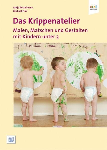 Abbildung von Bostelmann / Fink | Das Krippenatelier: Malen, Matschen und Gestalten mit Kindern unter 3 | 2011