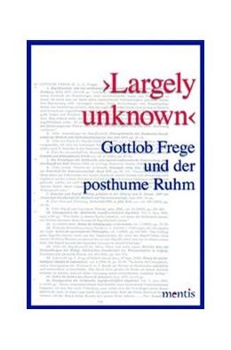 Abbildung von Wille | >LARGELY UNKNOWN< | 2016 | GOTTLOB FREGE UND DER POSTHUME...