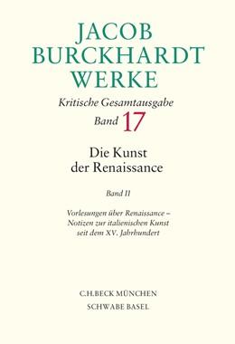 Abbildung von Burckhardt, Jacob | Jacob Burckhardt Werke, Band 17: Die Kunst der Renaissance II | 2014 | Vorlesungen über Renaissance, ...