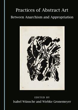 Abbildung von Wünsche / Gronemeyer   Practices of Abstract Art   2016   Between Anarchism and Appropri...