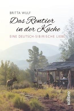 Abbildung von Wulf   Das Rentier in der Küche   2016   Eine deutsch-sibirische Liebe