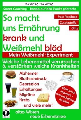 Abbildung von Dantse | So macht uns Ernährung krank und Weißmehl blöd: Welche Lebensmittel verursachen und verstärken welche Krankheiten? | 2. Auflage | 2016 | beck-shop.de