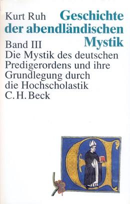 Abbildung von Ruh, Kurt | Geschichte der abendländischen Mystik Bd. III: Die Mystik des deutschen Predigerordens und ihre Grundlegung durch die Hochscholastik | 1996