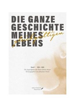 Abbildung von Meyer / Diziol | Die ganze Geschichte meines gleichgültigen Lebens | 2016 | Band 1. 1816 - 1828