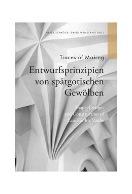 Abbildung von Schröck / Wendland | Traces of Making - Entwurfsprinzipien von spätgotischen Gewölben | 1. Auflage | 2014 | beck-shop.de