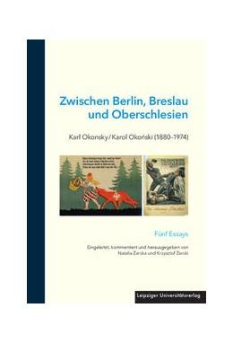 Abbildung von Zarska / Zarski | Zwischen Berlin, Breslau und Oberschlesien: Karl Okonsky / Karol Okonski (1880-1974) | 2016 | Fünf Essays