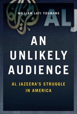 Abbildung von Youmans   An Unlikely Audience   2017   Al Jazeera's Struggle in Ameri...
