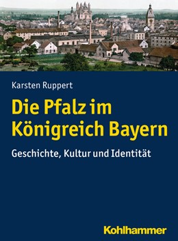 Abbildung von Ruppert | Die Pfalz im Königreich Bayern | 1. Auflage | 2017 | beck-shop.de