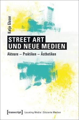 Abbildung von Glaser | Street Art und neue Medien | 2017 | Akteure - Praktiken - Ästhetik...