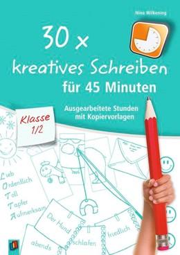 Abbildung von Wilkening | 30 x kreatives Schreiben für 45 Minuten, Klasse 1/2 | 2017 | Ausgearbeitete Stunden mit Kop...