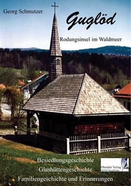 Abbildung von Schmutzer / Schopf   Guglöd - Rodungsinsel im Waldmeer   6. Auflage   2015   Besiedlungsgeschichte, Glashüt...