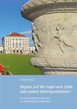 Abbildung von Scholz | Neptun auf der Jagd nach Liebe und andere Göttergeschichten | 2016 | Die Puttenreliefs der Ziervase...
