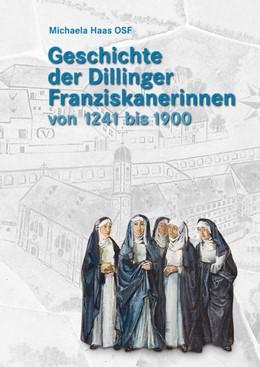 Abbildung von Haas | Geschichte der Dillinger Franziskanerinnen von 1241 bis 1900 | 1. Auflage | 2017 | beck-shop.de