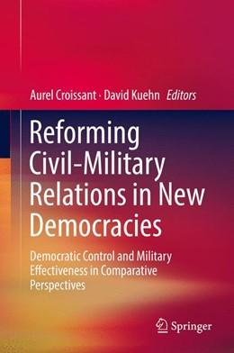 Abbildung von Croissant / Kuehn | Reforming Civil-Military Relations in New Democracies | 1. Auflage | 2017 | beck-shop.de