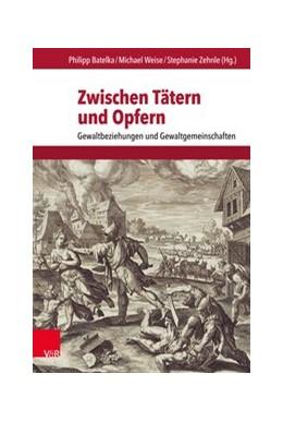 Abbildung von Zehnle / Batelka / Weise | Zwischen Tätern und Opfern | 2017 | Gewaltbeziehungen und Gewaltge...