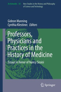 Abbildung von Manning / Klestinec | Professors, Physicians and Practices in the History of Medicine | 2017 | Essays in Honor of Nancy Sirai...