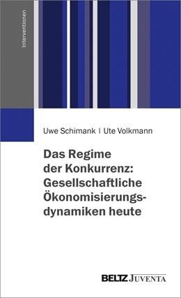 Abbildung von Schimank / Volkmann | Das Regime der Konkurrenz: Gesellschaftliche Ökonomisierungsdynamiken heute | 2017
