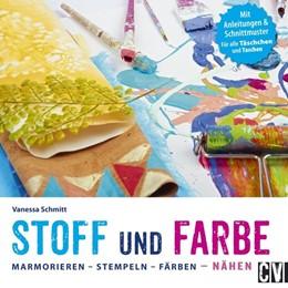 Abbildung von Schmitt | Stoff und Farbe. Stoff und Farbe - Marmorieren. Stempeln. Färben. Nähen | 2017