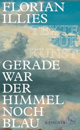 Abbildung von Illies | Gerade war der Himmel noch blau | 1. Auflage | 2017 | beck-shop.de