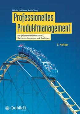 Abbildung von Hofbauer / Sangl | Professionelles Produktmanagement | 3. überarbeitete und erweiterte Auflage. | 2017 | Der prozessorientierte Ansatz,...