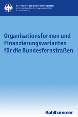 Abbildung von Organisationsformen und Finanzierungsvarianten für die Bundesfernstraßen | 2017