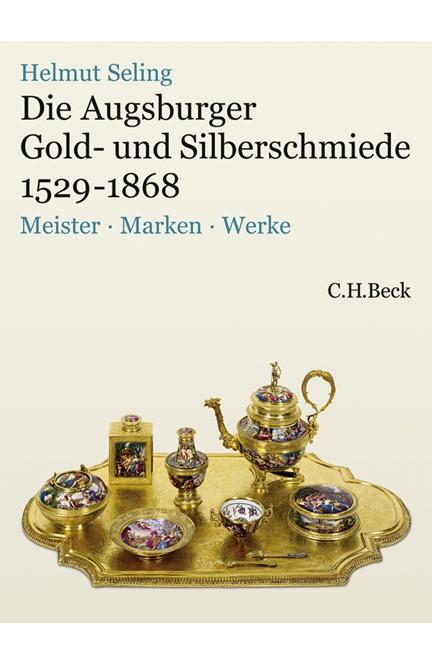 Cover: Helmut Seling, Die Augsburger Gold- und Silberschmiede 1529-1868
