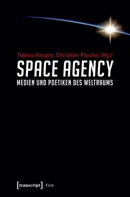 Abbildung von Haupts / Pischel | Space Agency - Medien und Poetiken des Weltraums | 1. Auflage | 2021 | beck-shop.de