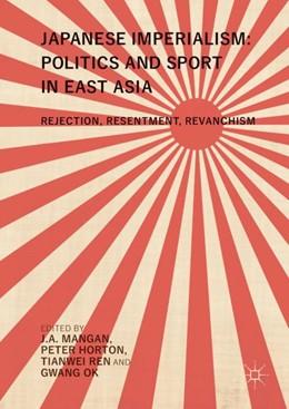 Abbildung von Mangan / Horton / Ren / Ok   Japanese Imperialism: Politics and Sport in East Asia   1st ed. 2018   2017   Rejection, Resentment, Revanch...