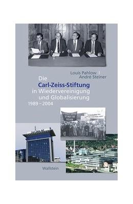 Abbildung von Pahlow / Steiner | Die Carl Zeiss Stiftung in Wiedervereinigung und Globalisierung 1989-2004 | 1. Auflage | 2017 | beck-shop.de