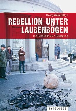Abbildung von Weber | Rebellion unter Laubenbögen | 2018 | Die Berner 1968er Bewegung