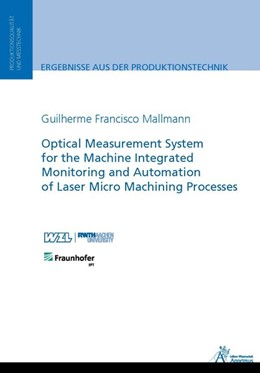 Abbildung von Mallmann | Optical Measurement System for the Machine Integrated Monitoring and Automation of Laser Micro Machining Processes | 2017