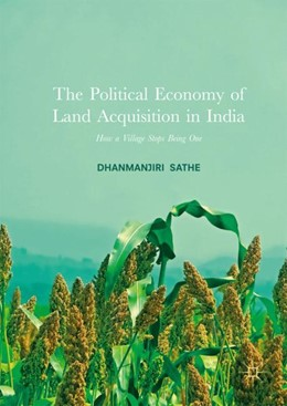 Abbildung von Sathe | The Political Economy of Land Acquisition in India | 1st ed. 2017 | 2017 | How a Village Stops Being One