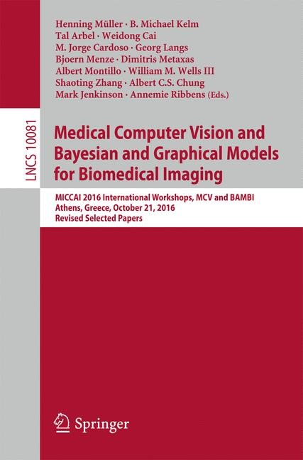 Medical Computer Vision and Bayesian and grAphical Models for Biomedical Imaging | Müller / Kelm / Arbel / Cai / Cardoso / Langs / Menze / Metaxas / Montillo / Wells III / Zhang, 2017 | Buch (Cover)