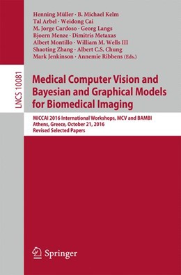 Abbildung von Müller / Kelm / Arbel / Cai / Cardoso / Langs / Menze / Metaxas / Montillo / Wells III / Zhang | Medical Computer Vision and Bayesian and grAphical Models for Biomedical Imaging | 2017 | MICCAI 2016 International Work...