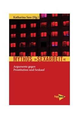 Abbildung von Sass | Mythos »Sexarbeit« | 2017 | Argumente gegen Prostitution u...