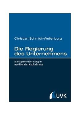 Abbildung von Schmidt-Wellenburg | Die Regierung des Unternehmens | 1. Auflage | 2013 | Managementberatung im neoliber...