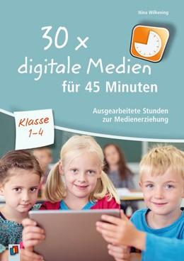 Abbildung von Wilkening | 30x digitale Medien für 45 Minuten - Klasse 1-4 | 2017 | Ausgearbeitete Stunden zur Med...