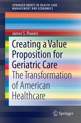 Abbildung von Powers | Creating a Value Proposition for Geriatric Care | 2017 | The Transformation of American...